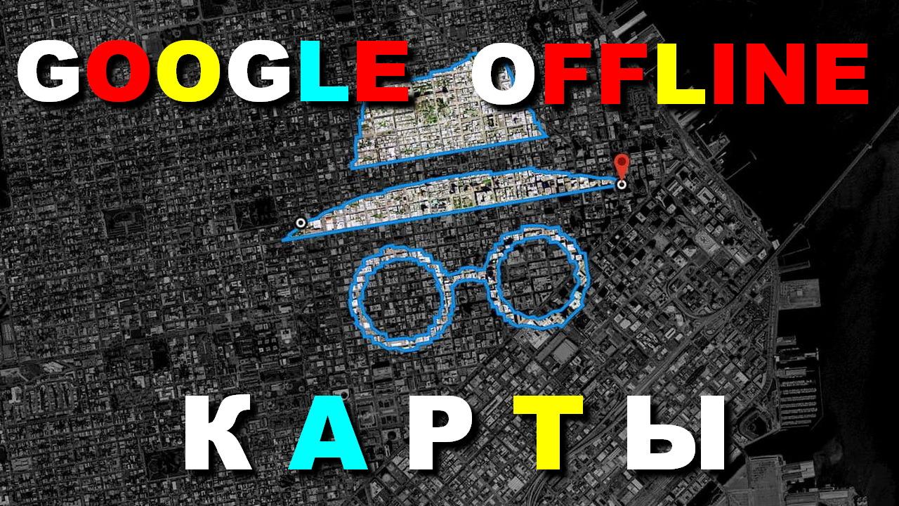 GOOGLE OFFLINE карты — как пользоваться без интернета